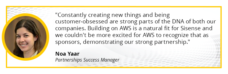 Constantly creating new things and being customer-obsessed are strong parts of the DNA of both our companies. Building on AWS is a natural fit for Sisense and we couldn't be more excited for AWS to recognize that as sponsors, demonstrating our strong partnership.