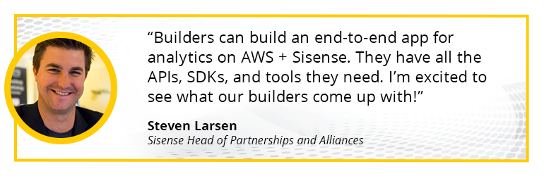 Builders can build an end-to-end app for analytics on AWS + Sisense. They have all the APIs, SDKs, and tools they need. I'm excited to see what our builders come up with!